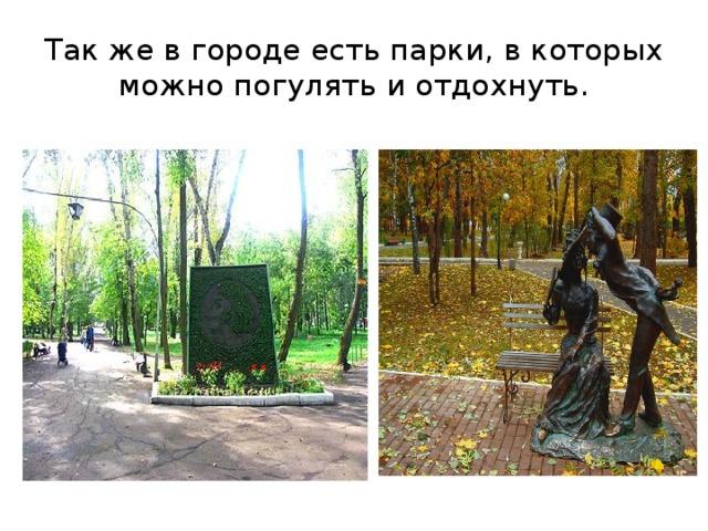 Так же в городе есть парки, в которых можно погулять и отдохнуть.