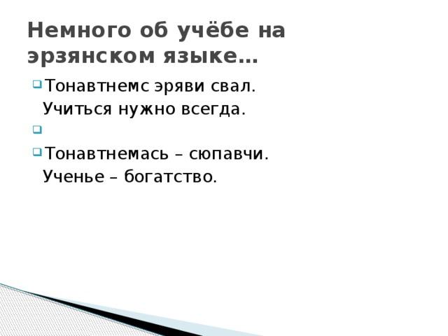 Немного об учёбе на эрзянском языке… Тонавтнемс эряви свал.  Учиться нужно всегда. Тонавтнемась – сюпавчи.  Ученье – богатство.