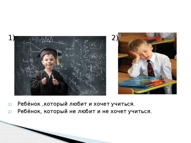 1) 2) Ребёнок ,который любит и хочет учиться. Ребёнок, который не любит и не хочет учиться.