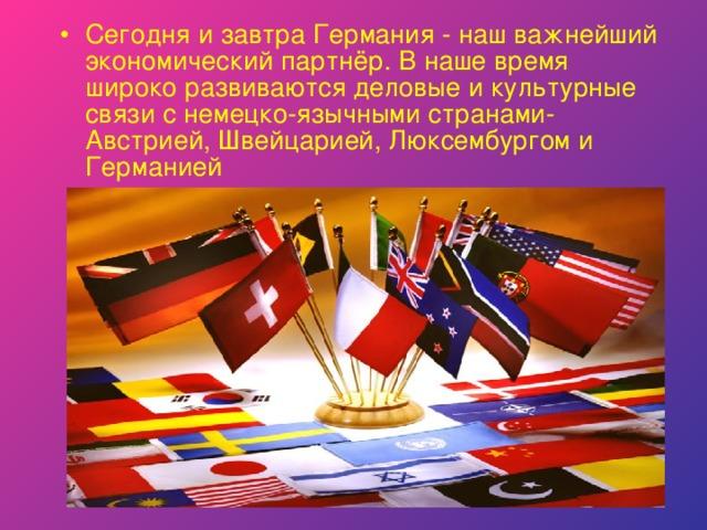 Сегодня и завтра Германия - наш важнейший экономический партнёр. В наше время широко развиваются деловые и культурные связи с немецко-язычными странами- Австрией, Швейцарией, Люксембургом и Германией
