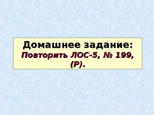 Домашнее задание: Повторить ЛОС-5, № 199, (Р).