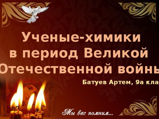 Ученые-химики в период Великой Отечественной войны Батуев Артем, 9а класс