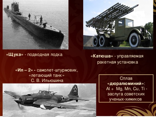 «Щука» - подводная лодка «Катюша» - управляемая  ракетная установка «Ил – 2» - самолет-штурмовик, «летающий танк»  С. В. Ильюшина Сплав «дюралюминий» :  Al + Mg, Мn, Cu, Ti - заслуга советских ученых-химиков