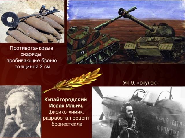 Противотанковые снаряды, пробивающие броню толщиной 2 см Як-9, «окунёк» Китайгородский Исаак Ильич, физико-химик, разработал рецепт  бронестекла