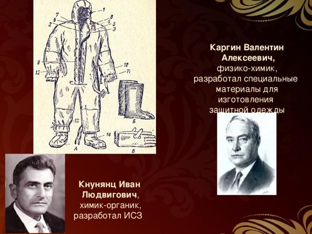 Каргин Валентин  Алексеевич, физико-химик, разработал специальные материалы для изготовления защитной одежды  Кнунянц Иван  Людвигович ,  химик-органик, разработал ИСЗ