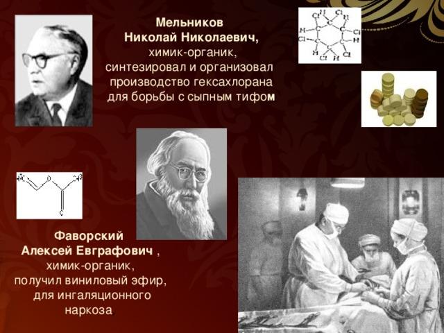 Мельников Николай Николаевич,  химик-органик, синтезировал и организовал производство гексахлорана для борьбы с сыпным тифо м  Фаворский Алексей Евграфович , химик-органик, получил виниловый эфир,  для ингаляционного наркоза ,