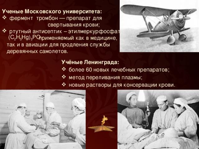 Ученые Московского университета:  фермент тромбон — препарат для  свертывания крови; ртутный антисептик – этилмеркурфосфат,  применяемый как в медицине,  так и в авиации для продления службы  деревянных самолетов.  (С 2 Н 5 Нg) 3 PO Учёные Ленинграда: