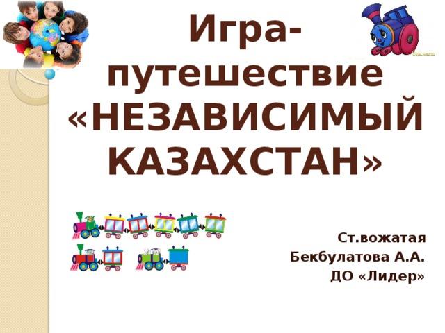 Игра-путешествие  «НЕЗАВИСИМЫЙ КАЗАХСТАН» Ст.вожатая  Бекбулатова А.А. ДО «Лидер»