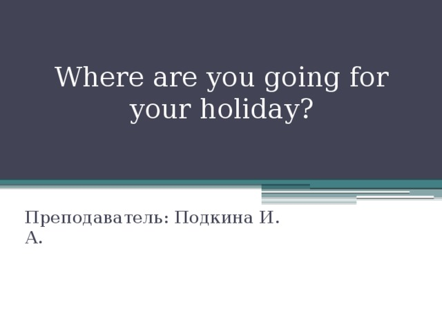 Where are you going for your holiday? Преподаватель: Подкина И. А.