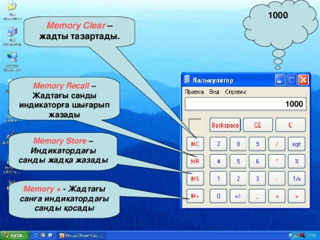 1000 Memory Clear  – жадты тазартады. Memory Recall  – Жадтағы санды индикаторға шығарып жазады 1000 Memory Store – Индикатордағы санды жадқа жазады Memory + - Жадтағы санға индикатордағы санды қосады