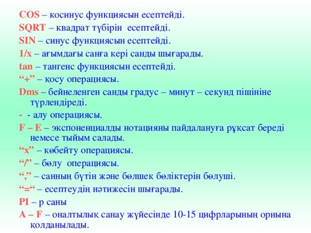 """COS  – косинус функциясын есептейді. SQRT – квадрат түбірін есептейді. SIN – синус функциясын есептейді. 1/х – ағымдағы санға кері санды шығарады. tan – тангенс функциясын есептейді. """" +"""" – қосу операциясы. Dms – бейнеленген санды градус – минут – секунд пішініне түрлендіреді. - - алу операциясы. F – E – экспоненциалды нотацияны пайдалануға рұқсат береді немесе тыйым салады. """" х"""" – көбейту операциясы. """" /"""" – бөлу операциясы. """" ,"""" – санның бүтін және бөлшек бөліктерін бөлуші. """" = """" – есептеудің нәтижесін шығарады. РІ – р саны А – F – оналтылық санау жүйесінде 10-15 цифрларының орнына қолданылады."""