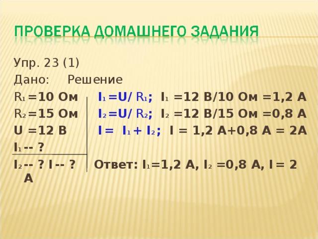 Упр. 23 (1) Дано:   Решение R 1 =10 Ом    I 1  = U/ R 1 ; I 1 =12 В/10 Ом =1,2 А R 2  =1 5  Ом    I 2 = U/ R 2 ; I 2 =12 В/15 Ом =0,8 А U =12 В   I  = I 1  + I 2 ; I = 1,2 А+0,8 А = 2А I 1 -- ?     I 2 -- ? I  -- ?   Ответ: I 1 =1,2 А, I 2 =0,8 А, I  =  2 А