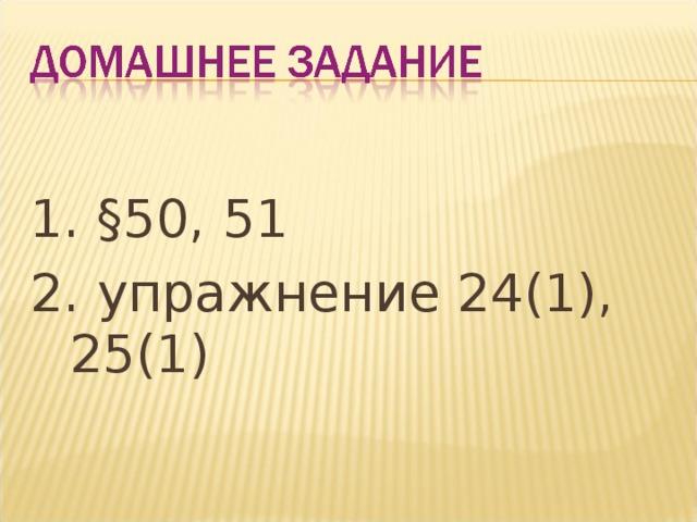 1. §50, 51 2. упражнение 24(1), 25(1)