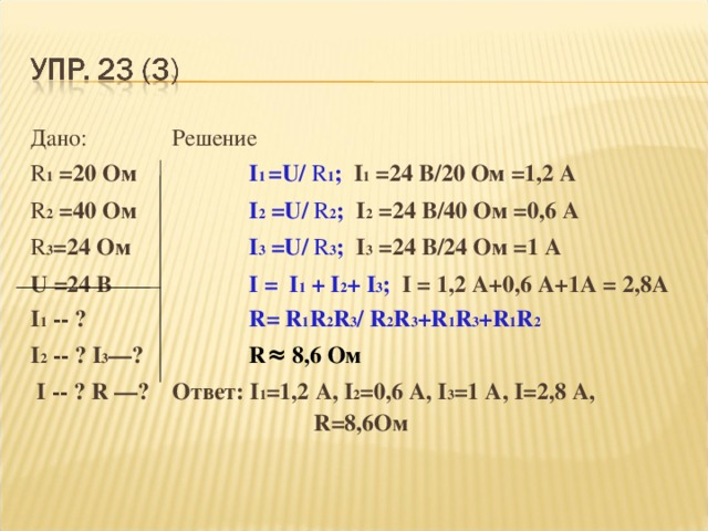 Дано:   Решение R 1 = 2 0 Ом    I 1  = U/ R 1 ; I 1 =24 В/20 Ом =1,2 А R 2 = 40  Ом    I 2 = U/ R 2 ; I 2 =24 В/40 Ом =0,6 А R 3 = 24  Ом    I 3 = U/ R 3 ; I 3 =24 В/24 Ом =1 А U =2 4 В   I = I 1 + I 2 + I 3 ; I = 1,2 А+0,6 А+1А = 2,8А I 1 -- ?     R= R 1 R 2 R 3 / R 2 R 3 + R 1 R 3 +R 1 R 2 I 2  -- ? I 3 —?   R≈ 8 ,6 Ом  I -- ? R  —?  Ответ: I 1 =1,2 А, I 2 =0,6 А, I 3 =1 А, I=2 ,8 А,      R= 8,6Ом