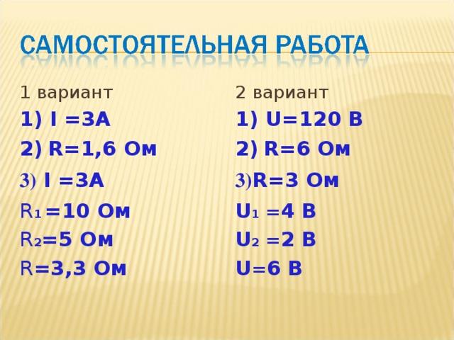 1 вариант 1) I =3А 2)  R=1 ,6 Ом 3) I =3А R 1  =10 Ом R 2 = 5 Ом R = 3,3 Ом 2 вариант 1) U = 120 В 2)  R= 6 Ом 3) R= 3 Ом U 1 = 4 В U 2 = 2 В U = 6 В