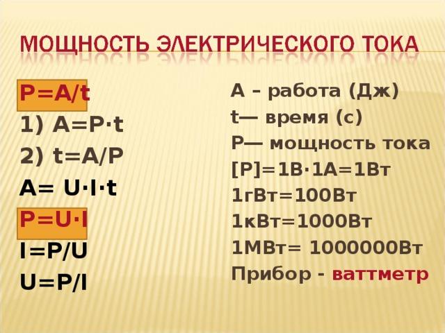 Ρ= A/t 1) A= Ρ∙ t 2) t=A/ Ρ A = U∙I∙t Ρ= U·I I= Ρ/ U U= Ρ/ I A – работа (Дж) t― время (с) Ρ― мощность тока [ Ρ]=1 В∙1А=1Вт 1гВт=100Вт 1кВт=1000Вт 1МВт= 1000000Вт Прибор - ваттметр