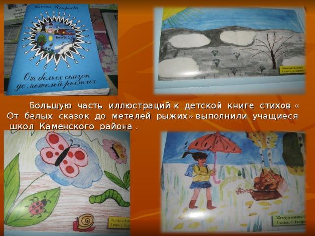 Большую часть иллюстраций к детской книге стихов « От белых сказок до метелей рыжих» выполнили учащиеся школ Каменского района .