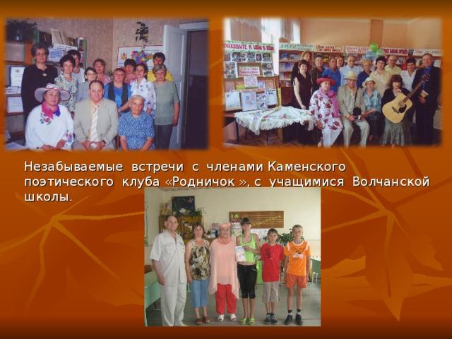 Незабываемые встречи с членами Каменского поэтического клуба «Родничок », с учащимися Волчанской школы.