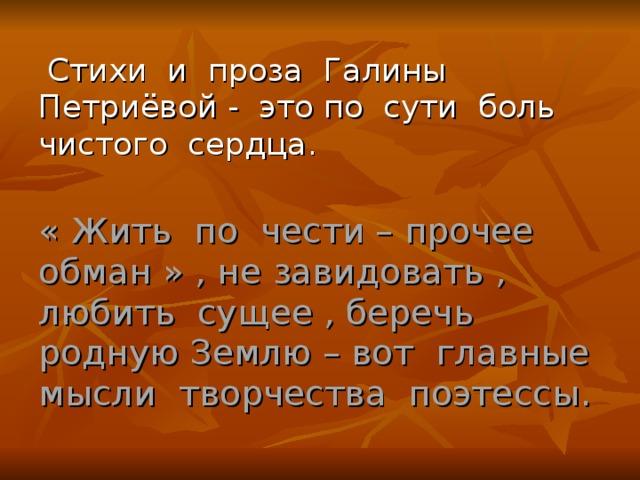 Стихи и проза Галины Петриёвой - это по сути боль чистого сердца . « Жить по чести – прочее обман » , не завидовать , любить сущее , беречь родную Землю – вот главные мысли творчества поэтессы.