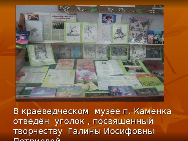 В краеведческом музее п. Каменка отведён уголок , посвященный творчеству Галины Иосифовны Петриевой .