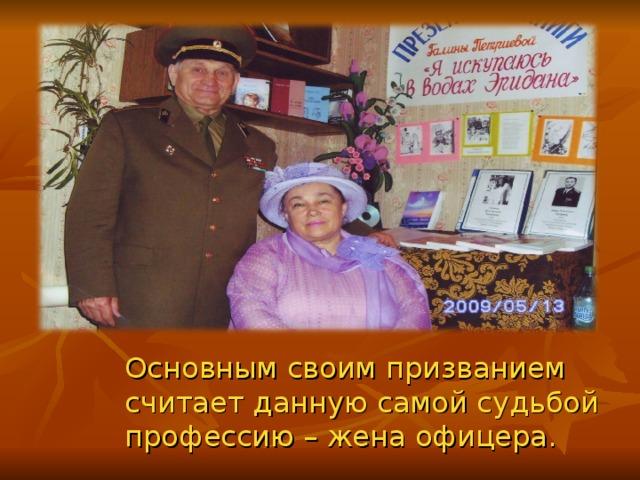 Основным своим призванием считает данную самой судьбой профессию – жена офицера.