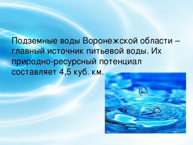 Подземные воды Воронежской области – главный источник питьевой воды. Их природно-ресурсный потенциал составляет 4,5 куб. км.
