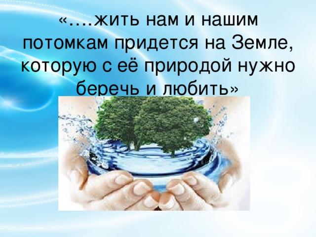 «….жить нам и нашим потомкам придется на Земле, которую с её природой нужно беречь и любить»