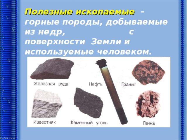 Полезные ископаемые – горные породы, добываемые из недр, с поверхности Земли и используемые человеком.