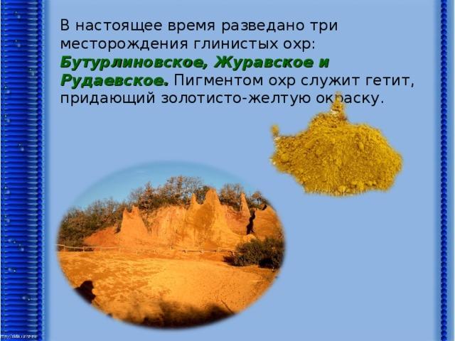 В настоящее время разведано три месторождения глинистых охр: Бутурлиновское, Журавское и Рудаевское. Пигментом охр служит гетит, придающий золотисто-желтую окраску.