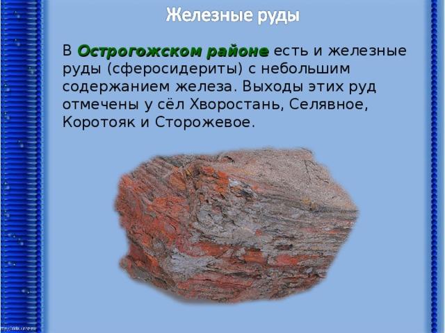 В Острогожском районе есть и железные руды (сферосидериты) с небольшим содержанием железа. Выходы этих руд отмечены у сёл Хворостань, Селявное, Коротояк и Сторожевое.