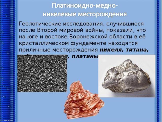 Геологические исследования, случившиеся после Второй мировой войны, показали, что на юге и востоке Воронежской области в её кристаллическом фундаменте находятся приличные месторождения никеля, титана, кобальта, меди, платины и других редких элементов.