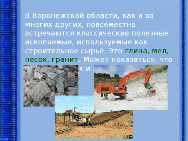 В Воронежской области, как и во многих других, повсеместно встречаются классические полезные ископаемые, используемые как строительное сырьё. Это глина, мел, песок, гранит . Может показаться, что на этом список и закончился. Но это не так.