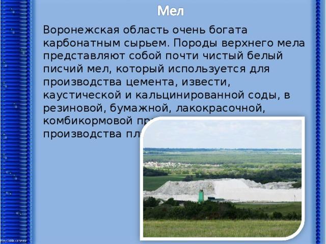 Воронежская область очень богата карбонатным сырьем. Породы верхнего мела представляют собой почти чистый белый писчий мел, который используется для производства цемента, извести, каустической и кальцинированной соды, в резиновой, бумажной, лакокрасочной, комбикормовой промышленности, для производства пластмасс.