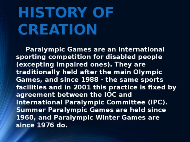 History of creation   Paralympic Games are an international sporting competition for disabled people (excepting impaired ones). They are traditionally held after the main Olympic Games, and since 1988 - the same sports facilities and in 2001 this practice is fixed by agreement between the IOC and International Paralympic Committee (IPC). Summer Paralympic Games are held since 1960, and Paralympic Winter Games are since 1976 do.