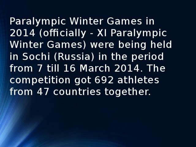 Paralympic Winter Games in 2014 (officially - XI Paralympic Winter Games) were being held in Sochi (Russia) in the period from 7 till 16 March 2014. The competition got 692 athletes from 47 countries together.
