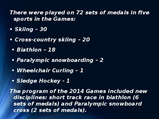 There were played on 72 sets of medals in five sports in the Games: • Skiing – 30 • Cross-country skiing – 20 • Biathlon – 18 • Paralympic snowboarding – 2 • Wheelchair Curling – 1 • Sledge Hockey - 1 The program of the 2014 Games included new disciplines: short track race in biathlon (6 sets of medals) and Paralympic snowboard cross (2 sets of medals).