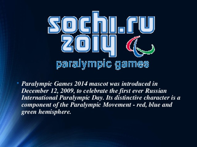 Paralympic Games 2014 mascot was introduced in December 12, 2009, to celebrate the first ever Russian International Paralympic Day. Its distinctive character is a component of the Paralympic Movement - red, blue and green hemisphere.