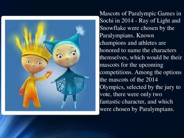 Mascots of Paralympic Games in Sochi in 2014 - Ray of Light and Snowflake were chosen by the Paralympians. Known champions and athletes are honored to name the characters themselves, which would be their mascots for the upcoming competitions. Among the options the mascots of the 2014 Olympics, selected by the jury to vote, there were only two fantastic character, and which were chosen by Paralympians.