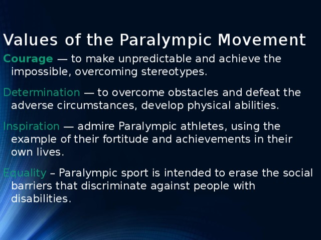 Values of the Paralympic Movement Сourage — to make unpredictable and achieve the impossible, overcoming stereotypes. Determination — to overcome obstacles and defeat the adverse circumstances, develop physical abilities. Inspiration — admire Paralympic athletes, using the example of their fortitude and achievements in their own lives. Equality – Paralympic sport is intended to erase the social barriers that discriminate against people with disabilities.