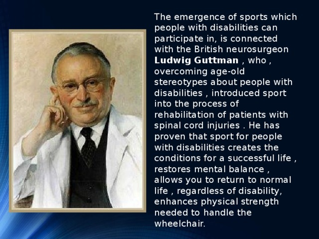 The emergence of sports which people with disabilities can participate in, is connected with the British neurosurgeon Ludwig Guttman , who , overcoming age-old stereotypes about people with disabilities , introduced sport into the process of rehabilitation of patients with spinal cord injuries . He has proven that sport for people with disabilities creates the conditions for a successful life , restores mental balance , allows you to return to normal life , regardless of disability, enhances physical strength needed to handle the wheelchair.