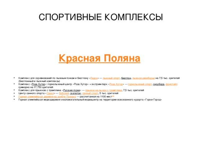 СПОРТИВНЫЕ КОМПЛЕКСЫ Красная Поляна     Комплекс для соревнований по лыжным гонкам и биатлону « Лаура »— лыжный спорт , биатлон , лыжное двоеборье на 7,5 тыс. зрителей (биатлонный и лыжный комплексы) Комплекс « Роза Хутор »: горнолыжный центр «Роза Хутор» + экстрим-парк « Роза Хутор »— горнолыжный спорт , сноуборд , фристайл  суммарно на 17,750 зрителей Комплекс для прыжков с трамплина « Русские горки »— прыжки на лыжах с трамплина , 7,5 тыс. зрителей Центр санного спорта « Санки »— бобслей , скелетон , санный спорт , 5 тыс. зрителей Горная олимпийская деревня на хребте Псехако — рассчитанная на 1100 мест [33]  Горная олимпийская медиадеревня и вспомогательный медиацентр на территории всесезонного курорта «Горки-Город»