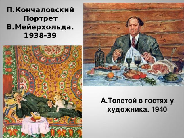 П.Кончаловский  Портрет В.Мейерхольда. 1938-39 А.Толстой в гостях у художника. 1939 А.Толстой в гостях у художника. 1940