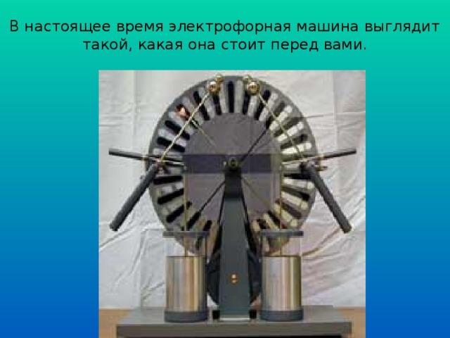 В настоящее время электрофорная машина выглядит такой, какая она стоит перед вами.