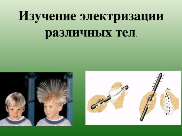 Изучение электризации различных тел .