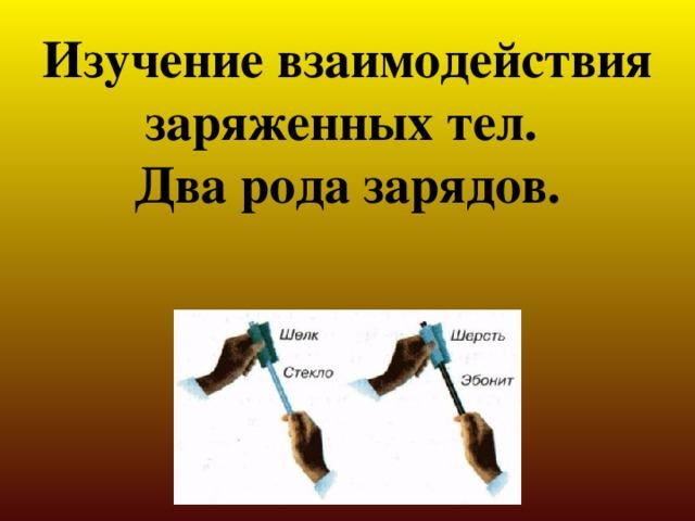 Изучение взаимодействия заряженных тел. Два рода зарядов.
