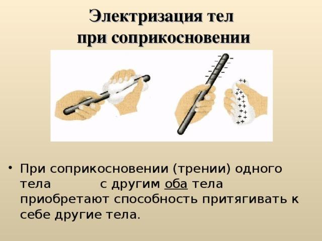 Электризация тел  при соприкосновении При соприкосновении (трении) одного тела с другим оба тела приобретают способность притягивать к себе другие тела.