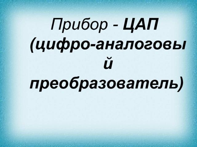 Прибор - ЦАП (цифро-аналоговый преобразователь)