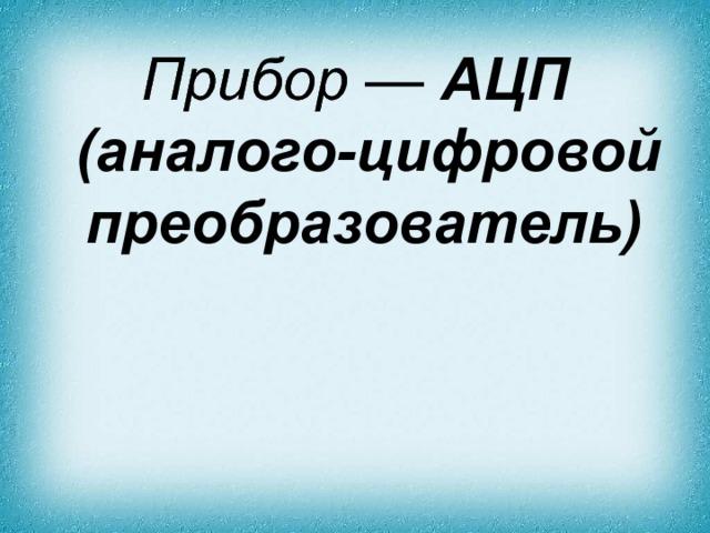 Прибор — АЦП (аналого-цифровой преобразователь)