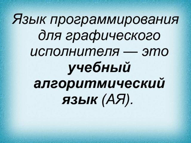 Язык программирования для графического исполнителя — это учебный алгоритмический язык (АЯ).