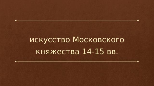 искусство Московского княжества 14-15 вв.